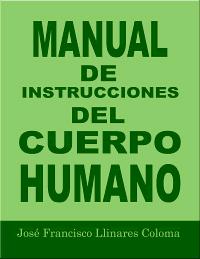 Manual de Instrucciones del Cuerpo Humano, por José Francisco Llinares Coloma